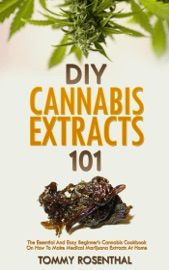 Diy Cannabis Extracts 101 The Essential And Easy Beginner S Cannabis Cookbook On How To Make Medical Marijuana Extracts At Home