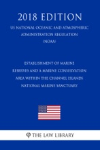 Establishment of Marine Reserves and a Marine Conservation Area Within the Channel Islands National Marine Sanctuary (US National Oceanic and Atmospheric Administration Regulation) (NOAA) (2018 Edition)