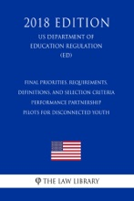 Final Priorities, Requirements, Definitions, and Selection Criteria - Performance Partnership Pilots for Disconnected Youth (US Department of Education Regulation) (ED) (2018 Edition)