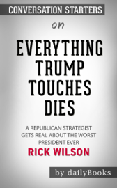 Everything Trump Touches Dies: A Republican Strategist Gets Real About the Worst President Ever by Rick Wilson: Conversation Starters