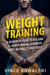 Weight Training A Beginners Guide To Building A Leaner Bigger Stronger Body Naturally And Easily
