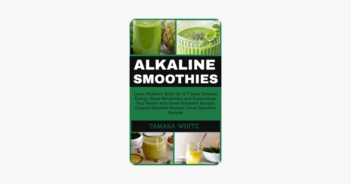 ‎Alkaline Smoothie: Loose Stubborn Body Fat in 7 Days  Increase Energy,  Boost Metabolism and Supercharge Your Health with Green Smoothie Recipes,