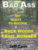 Bad Ass - My Quest to Become a Back Woods Trail Runner (and other obsessive goals)