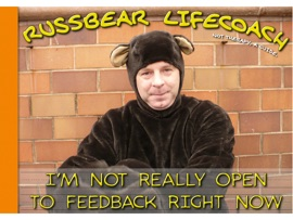 RUSSBEAR LIFE COACH: IM NOT REALLY OPEN TO FEEDBACK RIGHT NOW