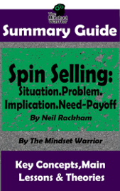 Summary Guide: Spin Selling: Situation.Problem.Implication.Need-Payoff: By Neil Rackham  The Mindset Warrior Summary Guide