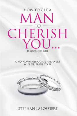 How To Get A Man To Cherish You...If You're His Wife - Stephan Labossiere book