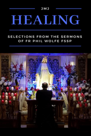 Healing: Selections from the Sermons of Fr Phil Wolfe FSSP book