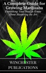A Complete Guide For Growing Marijuana Everything Your Need To Know About Mastering The Art