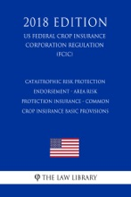 Catastrophic Risk Protection Endorsement - Area Risk Protection Insurance - Common Crop Insurance Basic Provisions (US Federal Crop Insurance Corporation Regulation) (FCIC) (2018 Edition)