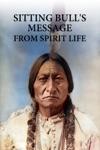 Sitting Bulls Message From Spirit Life