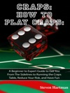 Craps How To Play Craps A Beginner To Expert Guide To Get You From The Sidelines To Running The Craps Table Reduce Your Risk And Have Fun