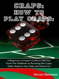 Craps: How to Play Craps: A Beginner to Expert Guide to Get You From The Sidelines to Running the Craps Table, Reduce Your Risk, and Have Fun - Steven Hartman