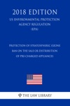 Protection Of Stratospheric Ozone - Ban On The Sale Or Distribution Of Pre-Charged Appliances US Environmental Protection Agency Regulation EPA 2018 Edition