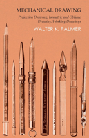Walter K. Palmer - Mechanical Drawing - Projection Drawing, Isometric and Oblique Drawing, Working Drawings artwork