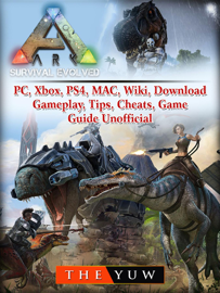 Ark Survival Evolved, PC, Xbox, PS4, MAC, Wiki, Download, Gameplay, Tips, Cheats, Game Guide Unofficial book