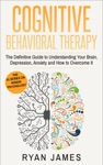 Cognitive Behavioral Therapy  The Definitive Guide To Understanding Your Brain Depression Anxiety And How To Overcome It
