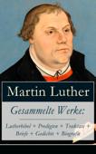 Gesammelte Werke: Lutherbibel + Predigten + Traktate + Briefe + Gedichte + Biografie