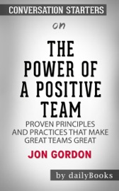 THE POWER OF A POSITIVE TEAM: PROVEN PRINCIPLES AND PRACTICES THAT MAKE GREAT TEAMS GREAT BY JON GORDON: CONVERSATION STARTERS