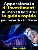 Appassionato Di Investimenti Sui Mercati Borsistici: La Guida Rapida Per Investire In Borsa Book Cover