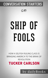 Ship of Fools: How a Selfish Ruling Class Is Bringing America to the Brink of Revolution by Tucker Carlson: Conversation Starters book