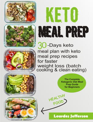 Keto Meal Prep Cookbook: The Complete Ketogenic Diet Meal Prep Guide for Beginners: 30 days Keto Meal Plan with Keto Meal Prep Recipes for Faster Weight Loss (Batch Cooking & Clean Eating) - Lourdes Jefferson book