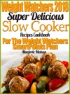 Weight Watchers 2018 Super Delicious Slow Cooker SmartPoints Recipes Cookbook For The New Weight Watchers FreeStyle Plan