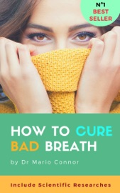 HOW TO CURE BAD BREATH (HALITOSIS): GUIDE TO CURING HALITOSIS FAST: SCIENTIFIC RESEARCHES ABOUT BAD BREATH, EFFECTIVE METHODS FOR CLEAR FRESH BREATH, HOW TO CURE BAD BREATH NATURALLY