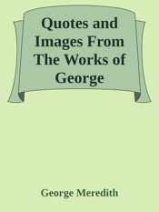 Download and Read Online Quotes and Images From The Works of George Meredith