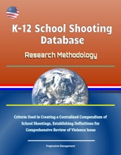 K-12 School Shooting Database: Research Methodology - Criteria Used in Creating a Centralized Compendium of School Shootings, Establishing Definitions for Comprehensive Review of Violence Issue