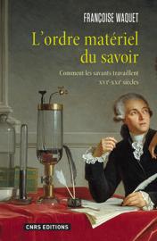 L'Ordre matériel du savoir. Comment les savants travaillent. XVIe-XXIe siècle.