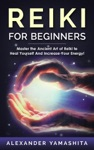 Reiki For Beginners Master The Ancient Art Of Reiki To Heal Yourself And Increase Your Energy
