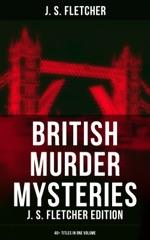 British Murder Mysteries: J. S. Fletcher Edition (40+ Titles in One Volume)