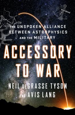 Accessory to War: The Unspoken Alliance Between Astrophysics and the Military - Neil de Grasse Tyson & Avis Lang book
