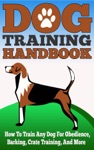 Dog Training Handbook - How To Train Any Dog For Obedience Barking Crate Training And More