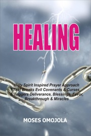 HEALING: HOLY SPIRIT INSPIRED PRAYER APPROACH THAT BREAKS EVIL COVENANTS AND CURSES, AND TRIGGERS DELIVERANCE, BLESSINGS, FAVOR, BREAKTHROUGH AND MIRACLES