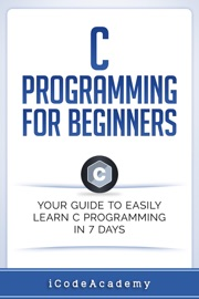 C PROGRAMMING FOR BEGINNERS: YOUR GUIDE TO EASILY LEARN C PROGRAMMING IN 7 DAYS