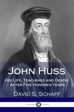 John Huss His Life, Teachings And Death, After Five Hundred Years