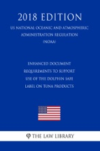 Enhanced Document Requirements To Support Use Of The Dolphin Safe Label On Tuna Products (US National Oceanic And Atmospheric Administration Regulation) (NOAA) (2018 Edition)