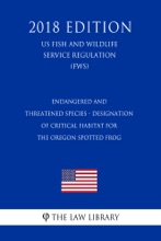 Endangered And Threatened Species - Designation Of Critical Habitat For The Oregon Spotted Frog (US Fish And Wildlife Service Regulation) (FWS) (2018 Edition)