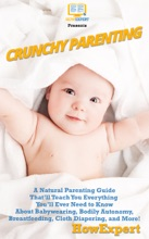 Crunchy Parenting: A Natural Parenting Guide That'll Teach You Everything You'll Ever Need to Know About Babywearing, Bodily Autonomy, Breastfeeding, Cloth Diapering, and More!