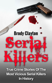 Serial Killers: True Crime Stories Of The Most Vicious Serial Killers In History book