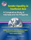 Gender Equality In Southeast Asia A Comparative Study Of Indonesia And The Philippines - Womens Movement Labor Force Womens Rights Economic And Political Empowerment Violence Against Women