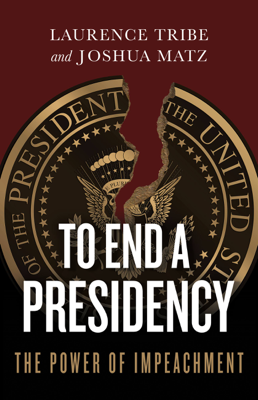 To End a Presidency - Laurence Tribe & Joshua Matz book