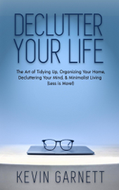 Declutter Your Life: The Art of Tidying Up, Organizing Your Home, Decluttering Your Mind, and Minimalist Living (Less is More!) book