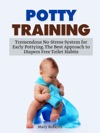 Potty Training Tremendous No-Stress System For Early Pottying The Best Approach To Diapers Free Toilet Habits