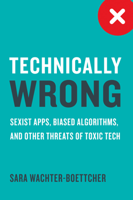 Technically Wrong: Sexist Apps, Biased Algorithms, and Other Threats of Toxic Tech - Sara Wachter-Boettcher book