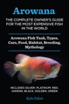 Arowana The Complete Owners Guide For The Most Expensive Fish In The World Arowana Fish Tank Types Care Food Habitat Breeding Mythology  Silver Platinum Red Jardini Black Golden Green