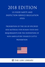 Prohibition of the Use of Specified Risk Materials for Human Food and Requirements for the Disposition of Non-Ambulatory Disabled Cattle - Prohibition (US Food Safety and Inspection Service Regulation) (FSIS) (2018 Edition)