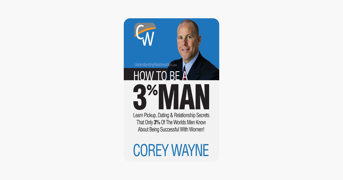 How to Be a 3% Man, Winning the Heart of the Woman of Your Dreams - Corey Wayne