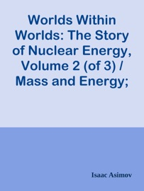 WORLDS WITHIN WORLDS: THE STORY OF NUCLEAR ENERGY, VOLUME 2 (OF 3) / MASS AND ENERGY; THE NEUTRON; THE STRUCTURE OF THE NUCLEUS